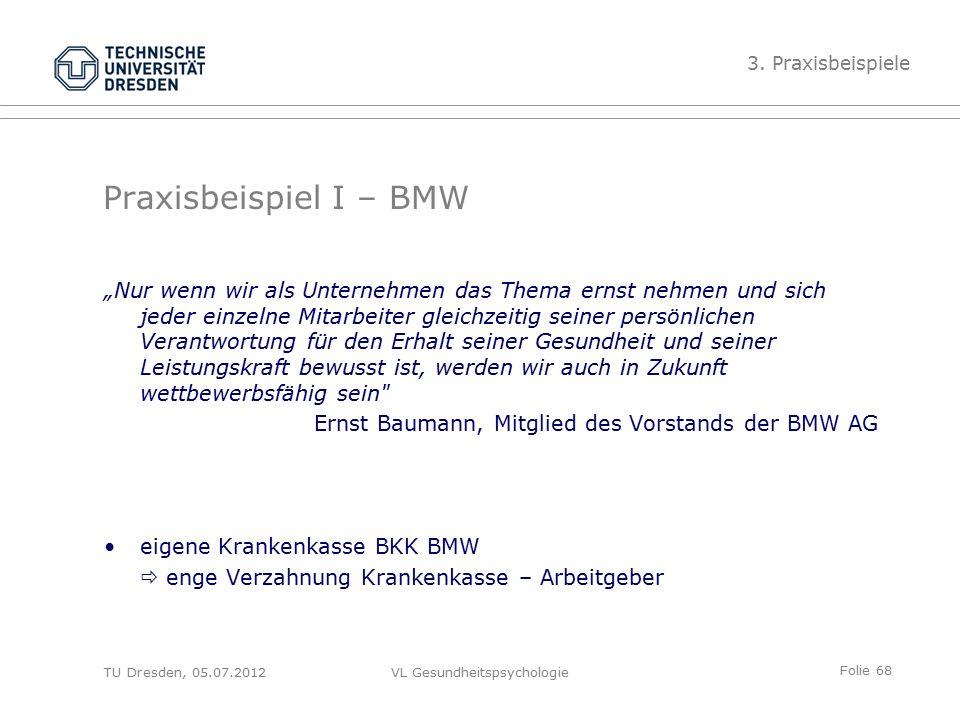 """Folie 68 VL Gesundheitspsychologie Praxisbeispiel I – BMW """"Nur wenn wir als Unternehmen das Thema ernst nehmen und sich jeder einzelne Mitarbeiter gleichzeitig seiner persönlichen Verantwortung für den Erhalt seiner Gesundheit und seiner Leistungskraft bewusst ist, werden wir auch in Zukunft wettbewerbsfähig sein Ernst Baumann, Mitglied des Vorstands der BMW AG eigene Krankenkasse BKK BMW  enge Verzahnung Krankenkasse – Arbeitgeber 3."""