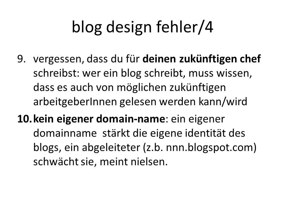blog design fehler/4 9.vergessen, dass du für deinen zukünftigen chef schreibst: wer ein blog schreibt, muss wissen, dass es auch von möglichen zukünftigen arbeitgeberInnen gelesen werden kann/wird 10.kein eigener domain-name: ein eigener domainname stärkt die eigene identität des blogs, ein abgeleiteter (z.b.