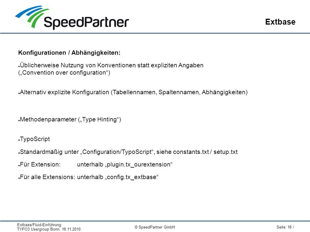 """Extbase/Fluid-Einführung TYPO3 Usergroup Bonn, 18.11.2010 Seite: 18 / © SpeedPartner GmbH Extbase Konfigurationen / Abhängigkeiten: ● Üblicherweise Nutzung von Konventionen statt expliziten Angaben (""""Convention over configuration ) ● Alternativ explizite Konfiguration (Tabellennamen, Spaltennamen, Abhängigkeiten) ● Methodenparameter (""""Type Hinting ) ● TypoScript ● Standardmäßig unter """"Configuration/TypoScript , siehe constants.txt / setup.txt ● Für Extension:unterhalb """"plugin.tx_ourextension ● Für alle Extensions:unterhalb """"config.tx_extbase"""