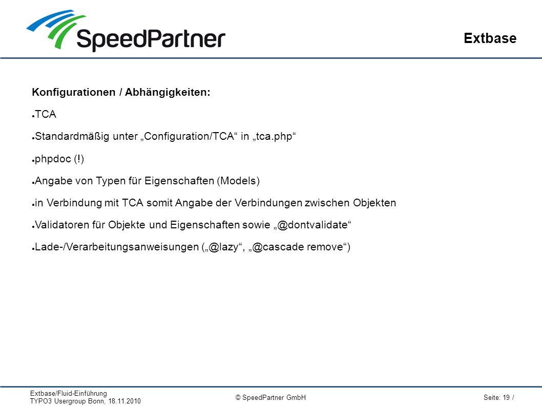 """Extbase/Fluid-Einführung TYPO3 Usergroup Bonn, 18.11.2010 Seite: 19 / © SpeedPartner GmbH Extbase Konfigurationen / Abhängigkeiten: ● TCA ● Standardmäßig unter """"Configuration/TCA in """"tca.php ● phpdoc (!) ● Angabe von Typen für Eigenschaften (Models) ● in Verbindung mit TCA somit Angabe der Verbindungen zwischen Objekten ● Validatoren für Objekte und Eigenschaften sowie """"@dontvalidate ● Lade-/Verarbeitungsanweisungen (""""@lazy , """"@cascade remove )"""