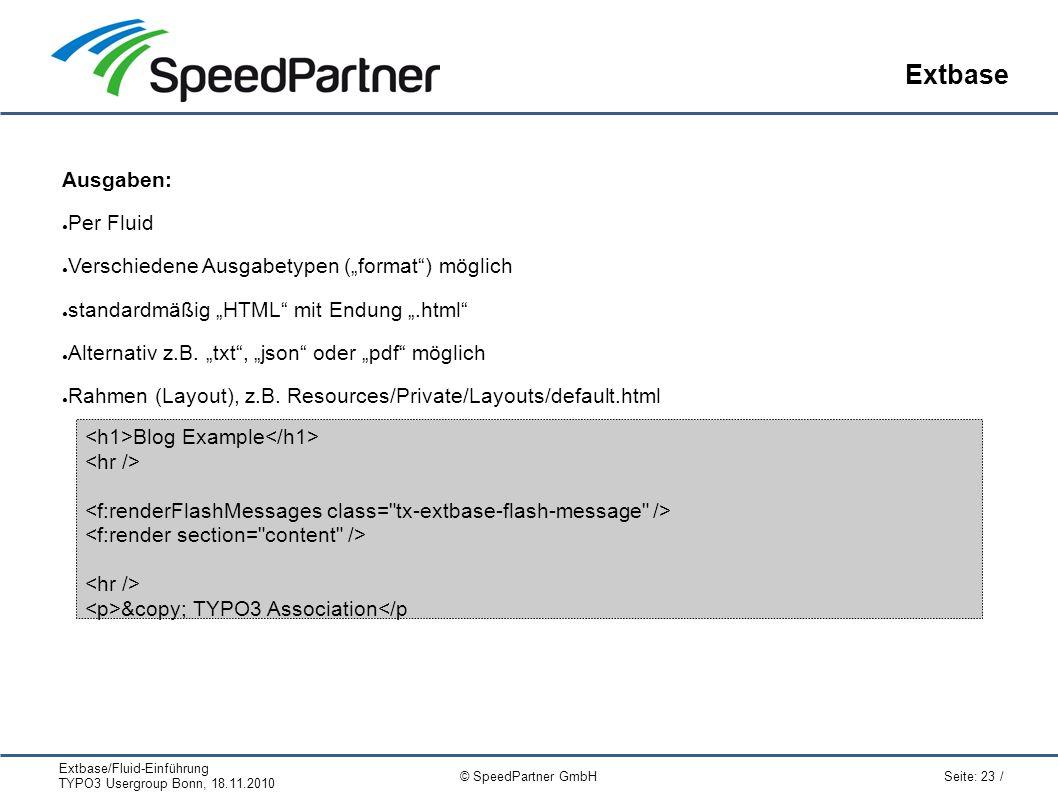 """Extbase/Fluid-Einführung TYPO3 Usergroup Bonn, 18.11.2010 Seite: 23 / © SpeedPartner GmbH Extbase Ausgaben: ● Per Fluid ● Verschiedene Ausgabetypen (""""format ) möglich ● standardmäßig """"HTML mit Endung """".html ● Alternativ z.B."""