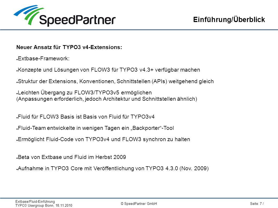 """Extbase/Fluid-Einführung TYPO3 Usergroup Bonn, 18.11.2010 Seite: 7 / © SpeedPartner GmbH Einführung/Überblick Neuer Ansatz für TYPO3 v4-Extensions: ● Extbase-Framework: ● Konzepte und Lösungen von FLOW3 für TYPO3 v4.3+ verfügbar machen ● Struktur der Extensions, Konventionen, Schnittstellen (APIs) weitgehend gleich ● Leichten Übergang zu FLOW3/TYPO3v5 ermöglichen (Anpassungen erforderlich, jedoch Architektur und Schnittstellen ähnlich) ● Fluid für FLOW3 Basis ist Basis von Fluid für TYPO3v4 ● Fluid-Team entwickelte in wenigen Tagen ein """"Backporter -Tool ● Ermöglicht Fluid-Code von TYPO3v4 und FLOW3 synchron zu halten ● Beta von Extbase und Fluid im Herbst 2009 ● Aufnahme in TYPO3 Core mit Veröffentlichung von TYPO3 4.3.0 (Nov."""