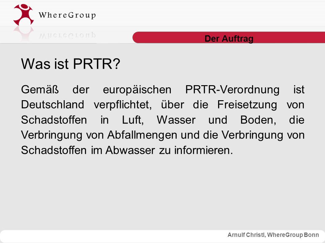 Arnulf Christl, WhereGroup Bonn Der Auftrag Gemäß der europäischen PRTR-Verordnung ist Deutschland verpflichtet, über die Freisetzung von Schadstoffen in Luft, Wasser und Boden, die Verbringung von Abfallmengen und die Verbringung von Schadstoffen im Abwasser zu informieren.