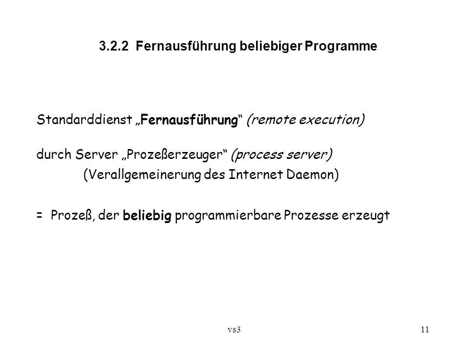 """vs3 11 3.2.2 Fernausführung beliebiger Programme Standarddienst """"Fernausführung (remote execution) durch Server """"Prozeßerzeuger (process server) (Verallgemeinerung des Internet Daemon) = Prozeß, der beliebig programmierbare Prozesse erzeugt"""