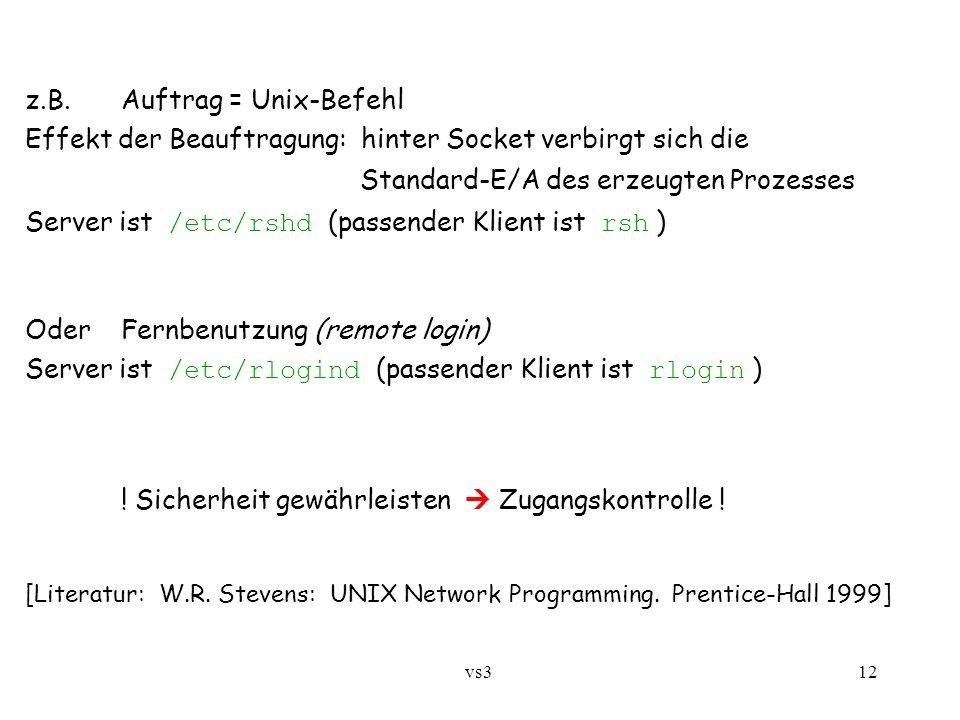 vs3 12 z.B.Auftrag = Unix-Befehl Effekt der Beauftragung: hinter Socket verbirgt sich die Standard-E/A des erzeugten Prozesses Server ist /etc/rshd (passender Klient ist rsh ) OderFernbenutzung (remote login) Server ist /etc/rlogind (passender Klient ist rlogin ) .