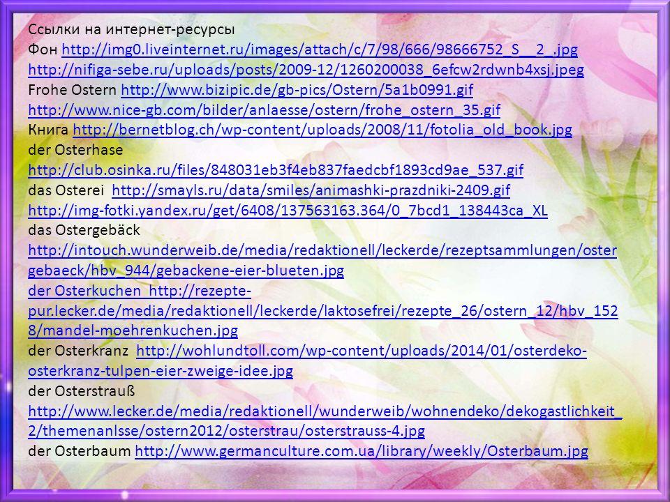 Ссылки на интернет-ресурсы Фон http://img0.liveinternet.ru/images/attach/c/7/98/666/98666752_S__2_.jpghttp://img0.liveinternet.ru/images/attach/c/7/98/666/98666752_S__2_.jpg http://nifiga-sebe.ru/uploads/posts/2009-12/1260200038_6efcw2rdwnb4xsj.jpeg Frohe Ostern http://www.bizipic.de/gb-pics/Ostern/5a1b0991.gifhttp://www.bizipic.de/gb-pics/Ostern/5a1b0991.gif http://www.nice-gb.com/bilder/anlaesse/ostern/frohe_ostern_35.gif Книга http://bernetblog.ch/wp-content/uploads/2008/11/fotolia_old_book.jpghttp://bernetblog.ch/wp-content/uploads/2008/11/fotolia_old_book.jpg der Osterhase http://club.osinka.ru/files/848031eb3f4eb837faedcbf1893cd9ae_537.gif http://club.osinka.ru/files/848031eb3f4eb837faedcbf1893cd9ae_537.gif das Osterei http://smayls.ru/data/smiles/animashki-prazdniki-2409.gifhttp://smayls.ru/data/smiles/animashki-prazdniki-2409.gif http://img-fotki.yandex.ru/get/6408/137563163.364/0_7bcd1_138443ca_XL das Ostergebäck http://intouch.wunderweib.de/media/redaktionell/leckerde/rezeptsammlungen/oster gebaeck/hbv_944/gebackene-eier-blueten.jpg http://intouch.wunderweib.de/media/redaktionell/leckerde/rezeptsammlungen/oster gebaeck/hbv_944/gebackene-eier-blueten.jpg der Osterkuchen http://rezepte- pur.lecker.de/media/redaktionell/leckerde/laktosefrei/rezepte_26/ostern_12/hbv_152 8/mandel-moehrenkuchen.jpg der Osterkranz http://wohlundtoll.com/wp-content/uploads/2014/01/osterdeko- osterkranz-tulpen-eier-zweige-idee.jpghttp://wohlundtoll.com/wp-content/uploads/2014/01/osterdeko- osterkranz-tulpen-eier-zweige-idee.jpg der Osterstrauß http://www.lecker.de/media/redaktionell/wunderweib/wohnendeko/dekogastlichkeit_ 2/themenanlsse/ostern2012/osterstrau/osterstrauss-4.jpg http://www.lecker.de/media/redaktionell/wunderweib/wohnendeko/dekogastlichkeit_ 2/themenanlsse/ostern2012/osterstrau/osterstrauss-4.jpg der Osterbaum http://www.germanculture.com.ua/library/weekly/Osterbaum.jpghttp://www.germanculture.com.ua/library/weekly/Osterbaum.jpg