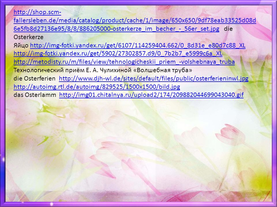 http://shop.scm- fallersleben.de/media/catalog/product/cache/1/image/650x650/9df78eab33525d08d 6e5fb8d27136e95/8/8/886205000-osterkerze_im_becher_-_56er_set.jpghttp://shop.scm- fallersleben.de/media/catalog/product/cache/1/image/650x650/9df78eab33525d08d 6e5fb8d27136e95/8/8/886205000-osterkerze_im_becher_-_56er_set.jpg die Osterkerze Яйцо http://img-fotki.yandex.ru/get/6107/114259404.662/0_8d31e_e80d7c88_XLhttp://img-fotki.yandex.ru/get/6107/114259404.662/0_8d31e_e80d7c88_XL http://img-fotki.yandex.ru/get/5902/27302857.d9/0_7b2b7_e5999c6a_XL http://metodisty.ru/m/files/view/tehnologicheskii_priem_-volshebnaya_truba Технологический приём Е.