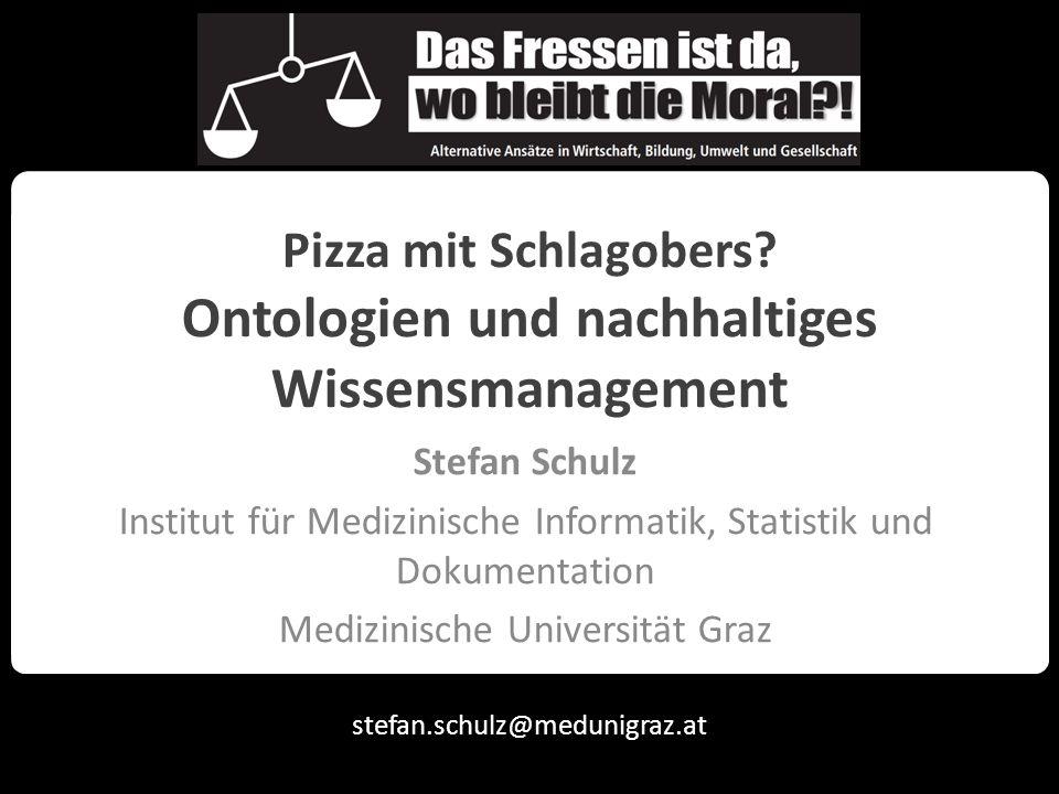 stefan.schulz@medunigraz.at Pizza mit Schlagobers? Ontologien und nachhaltiges Wissensmanagement Stefan Schulz Institut für Medizinische Informatik, S