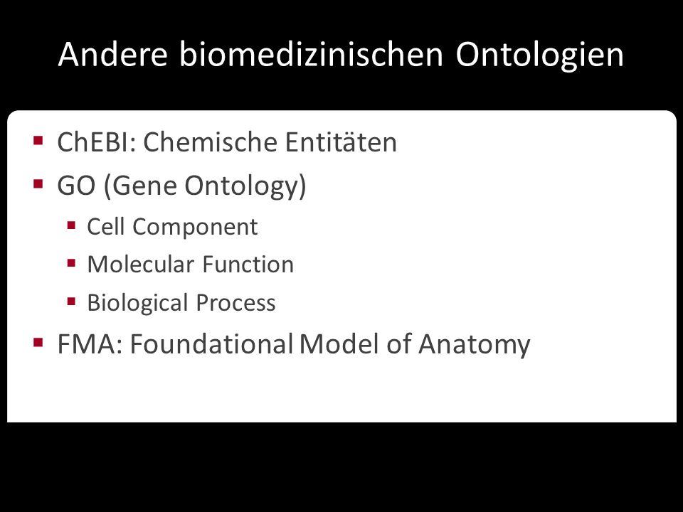 Ontologien in der Wissenschaft Andere biomedizinischen Ontologien  ChEBI: Chemische Entitäten  GO (Gene Ontology)  Cell Component  Molecular Function  Biological Process  FMA: Foundational Model of Anatomy
