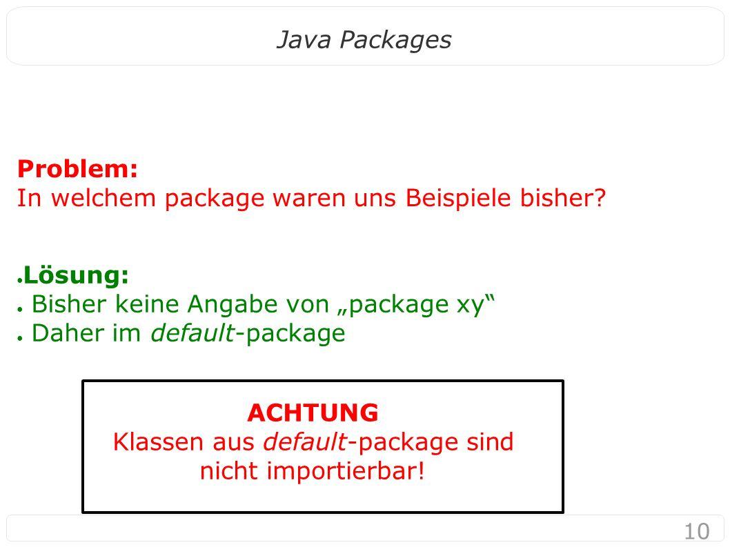 """10 Java Packages Problem: In welchem package waren uns Beispiele bisher? ● Lösung: ● Bisher keine Angabe von """"package xy"""" ● Daher im default-package A"""