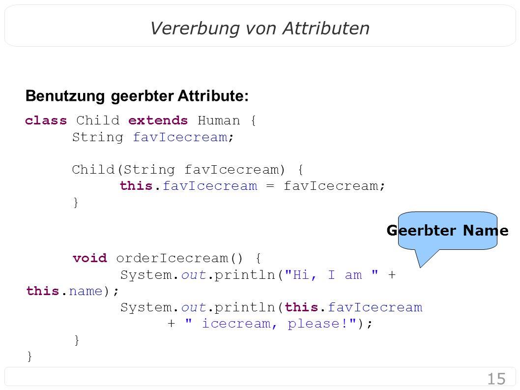 15 Vererbung von Attributen Benutzung geerbter Attribute: Geerbter Name class Child extends Human { String favIcecream; Child(String favIcecream) { th