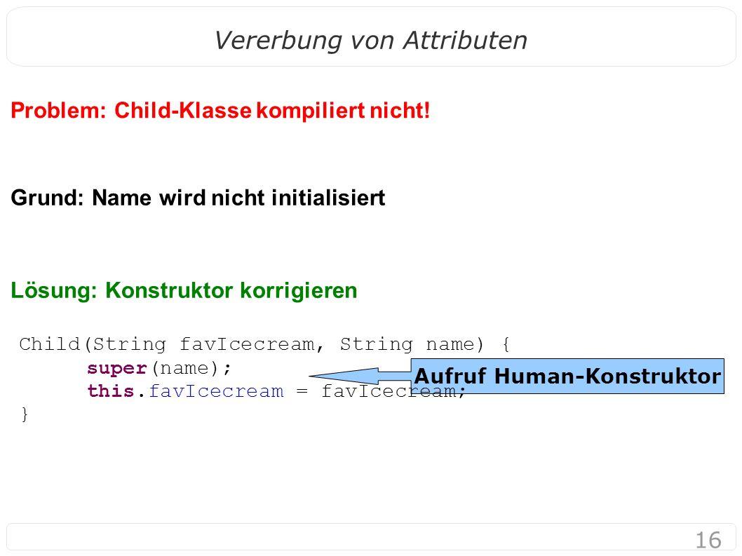16 Vererbung von Attributen Problem: Child-Klasse kompiliert nicht! Grund: Name wird nicht initialisiert Lösung: Konstruktor korrigieren Aufruf Human-