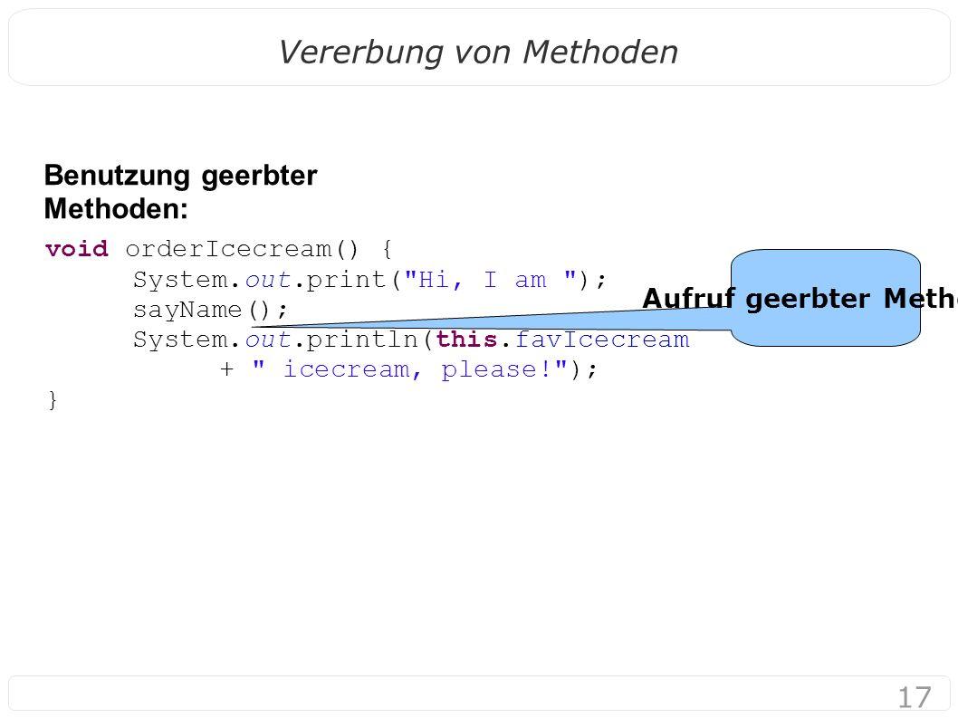 17 Vererbung von Methoden Benutzung geerbter Methoden: Aufruf geerbter Methode void orderIcecream() { System.out.print(