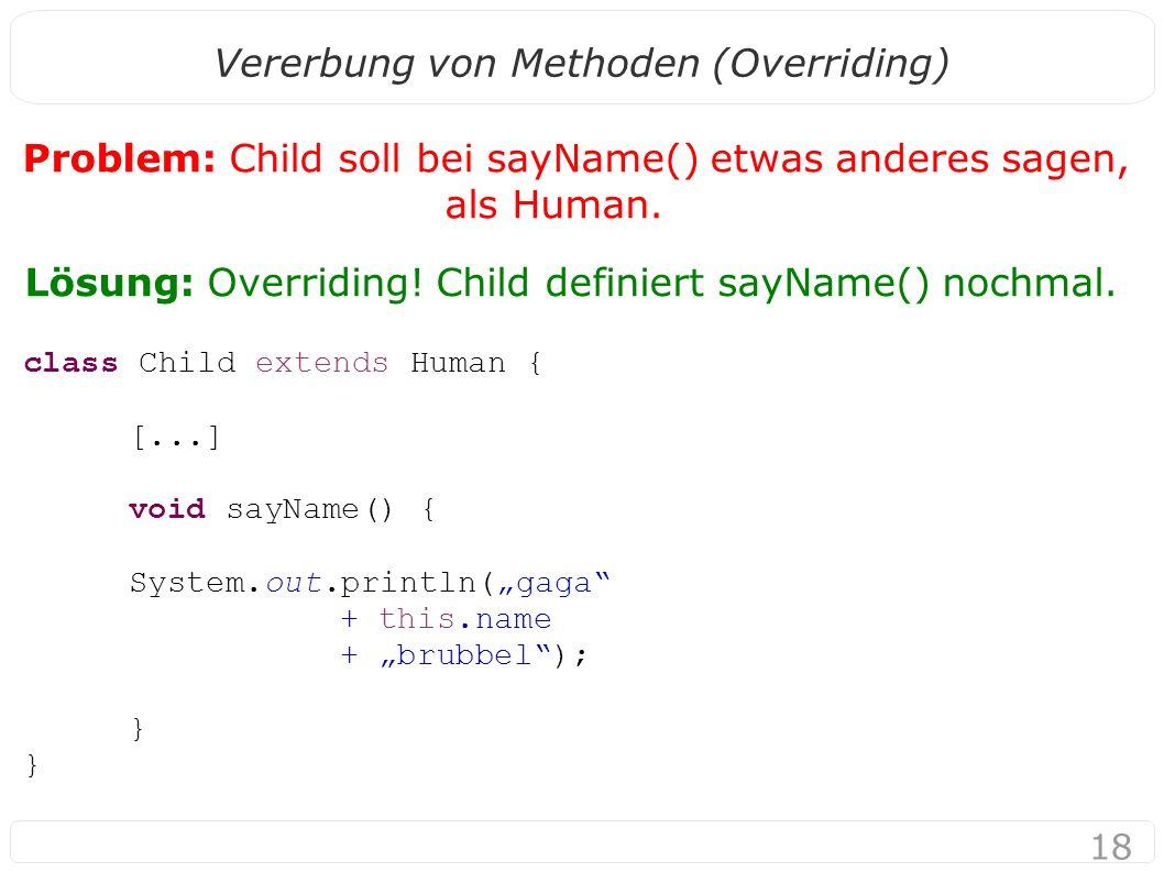 18 Vererbung von Methoden (Overriding) Problem: Child soll bei sayName() etwas anderes sagen, als Human.