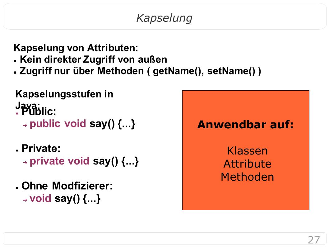 27 Kapselung Kapselung von Attributen: Kein direkter Zugriff von außen Zugriff nur über Methoden ( getName(), setName() ) Kapselungsstufen in Java: ● Public: ➔ public void say() {...} ● Private: ➔ private void say() {...} ● Ohne Modfizierer: ➔ void say() {...} Anwendbar auf: Klassen Attribute Methoden