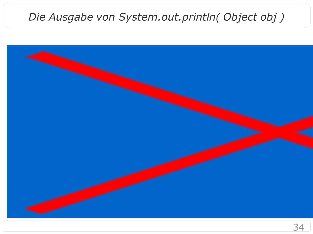 34 Die Ausgabe von System.out.println( Object obj )