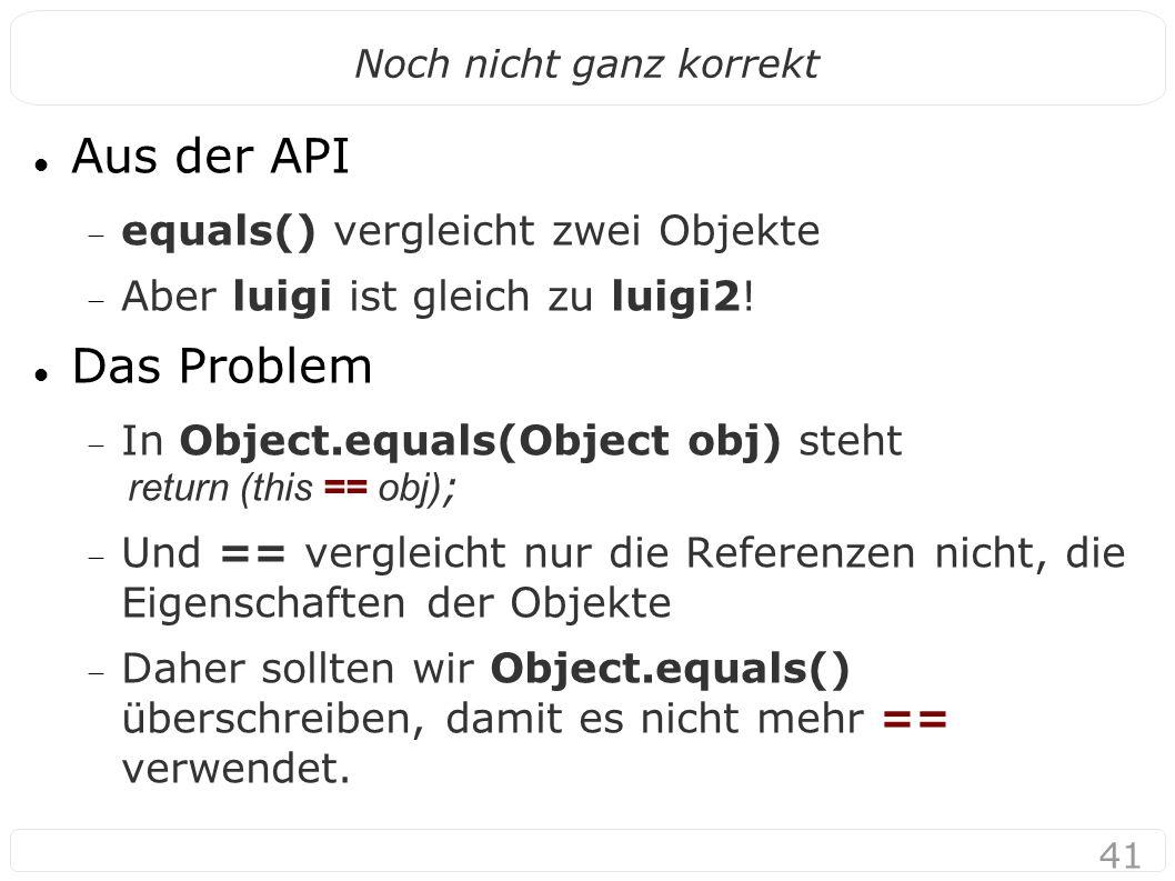 41 Noch nicht ganz korrekt Aus der API  equals() vergleicht zwei Objekte  Aber luigi ist gleich zu luigi2.