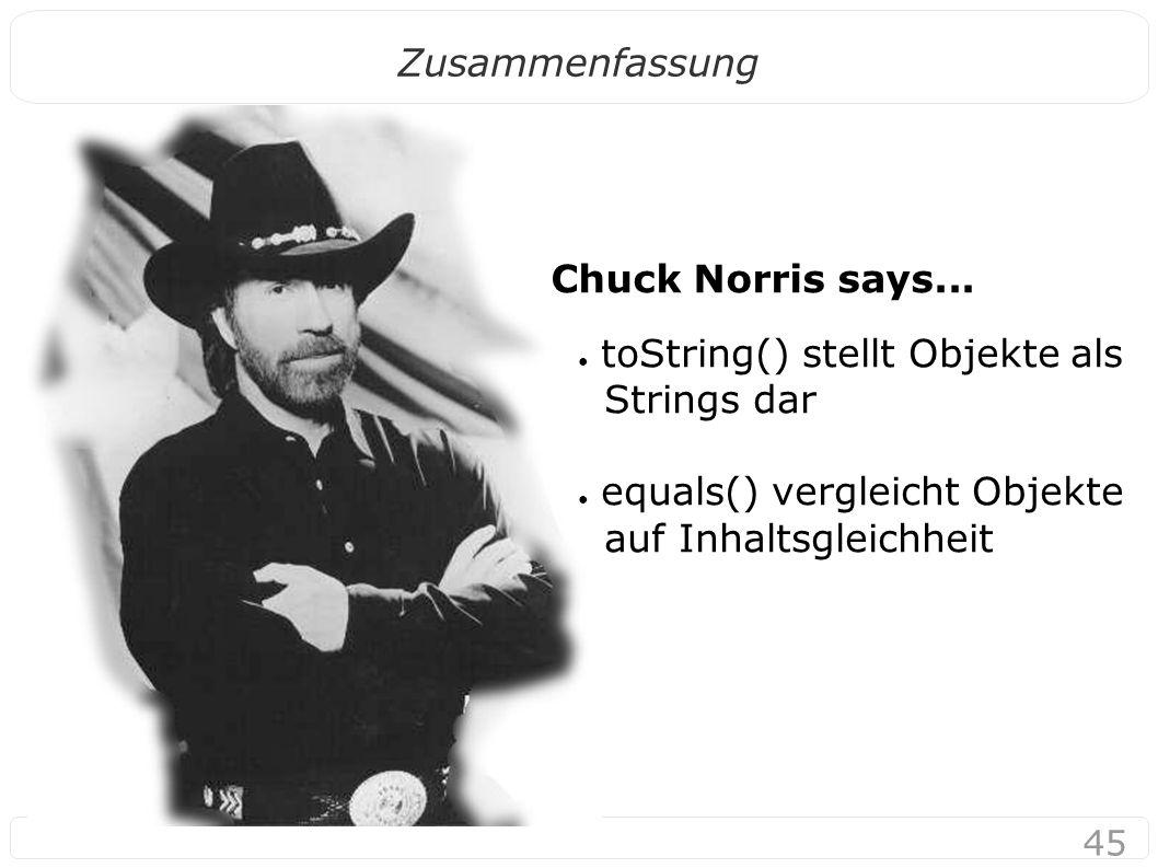 45 Zusammenfassung ● toString() stellt Objekte als Strings dar ● equals() vergleicht Objekte auf Inhaltsgleichheit Chuck Norris says...