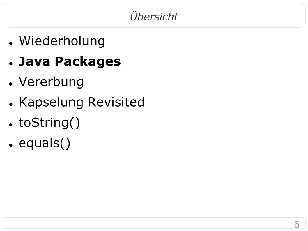 6 Übersicht Wiederholung Java Packages Vererbung Kapselung Revisited toString() equals()