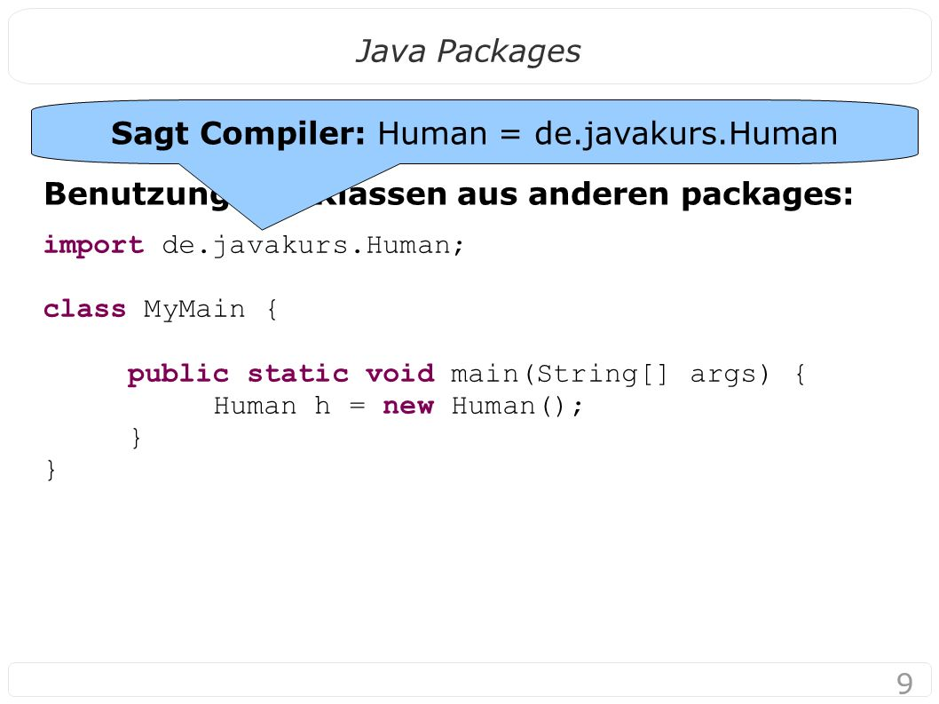 9 Java Packages Benutzung von Klassen aus anderen packages: import de.javakurs.Human; class MyMain { public static void main(String[] args) { Human h