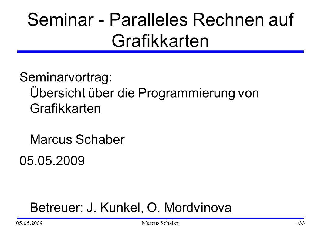 05.05.2009Marcus Schaber 22 /33 Programmiersprachen CUDA ● Grafikkarte kann allgemeiner genutzt werden ● Speicherzugriff: cudaMalloc( (void **)&host_data, DATA_SZ ) cudaMemcpy(device_data, host_data, DATA_SZ, cudaMemcpyHostToDevice ● Syntax für parallele Programmierung vorhanden ● Kernelaufruf: scalarProdGPU >>(d_C, d_A, d_B, VECTOR_N, ELEMENT_N);