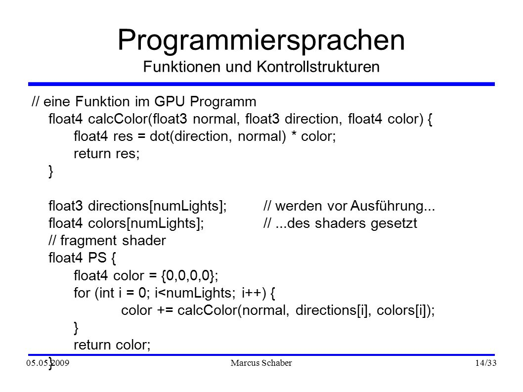 05.05.2009Marcus Schaber 14 /33 Programmiersprachen Funktionen und Kontrollstrukturen // eine Funktion im GPU Programm float4 calcColor(float3 normal, float3 direction, float4 color) { float4 res = dot(direction, normal) * color; return res; } float3 directions[numLights];// werden vor Ausführung...