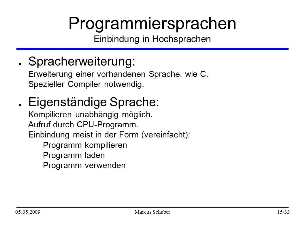 05.05.2009Marcus Schaber 15 /33 Programmiersprachen Einbindung in Hochsprachen ● Spracherweiterung: Erweiterung einer vorhandenen Sprache, wie C.