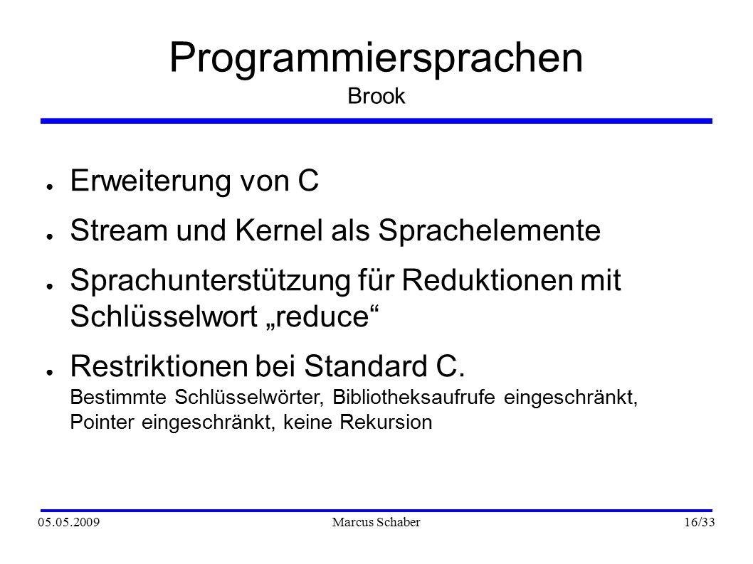 """05.05.2009Marcus Schaber 16 /33 Programmiersprachen Brook ● Erweiterung von C ● Stream und Kernel als Sprachelemente ● Sprachunterstützung für Reduktionen mit Schlüsselwort """"reduce ● Restriktionen bei Standard C."""