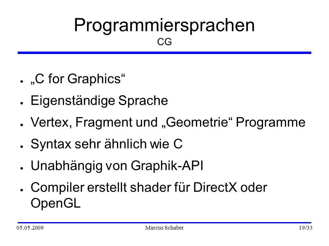 """05.05.2009Marcus Schaber 19 /33 Programmiersprachen CG ● """"C for Graphics ● Eigenständige Sprache ● Vertex, Fragment und """"Geometrie Programme ● Syntax sehr ähnlich wie C ● Unabhängig von Graphik-API ● Compiler erstellt shader für DirectX oder OpenGL"""