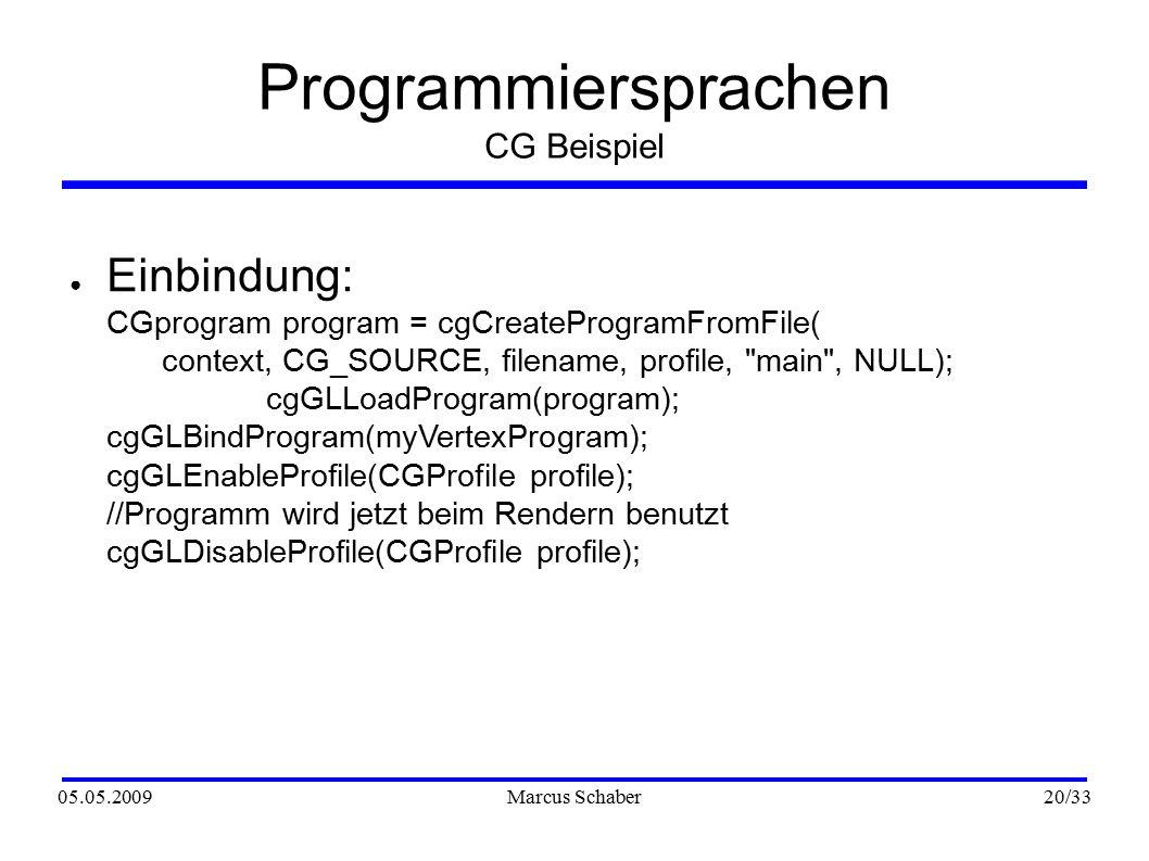 05.05.2009Marcus Schaber 20 /33 Programmiersprachen CG Beispiel ● Einbindung: CGprogram program = cgCreateProgramFromFile( context, CG_SOURCE, filenam