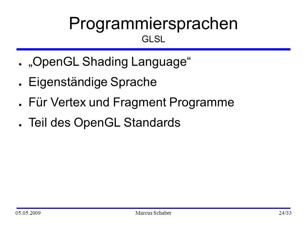 """05.05.2009Marcus Schaber 24 /33 Programmiersprachen GLSL ● """"OpenGL Shading Language ● Eigenständige Sprache ● Für Vertex und Fragment Programme ● Teil des OpenGL Standards"""