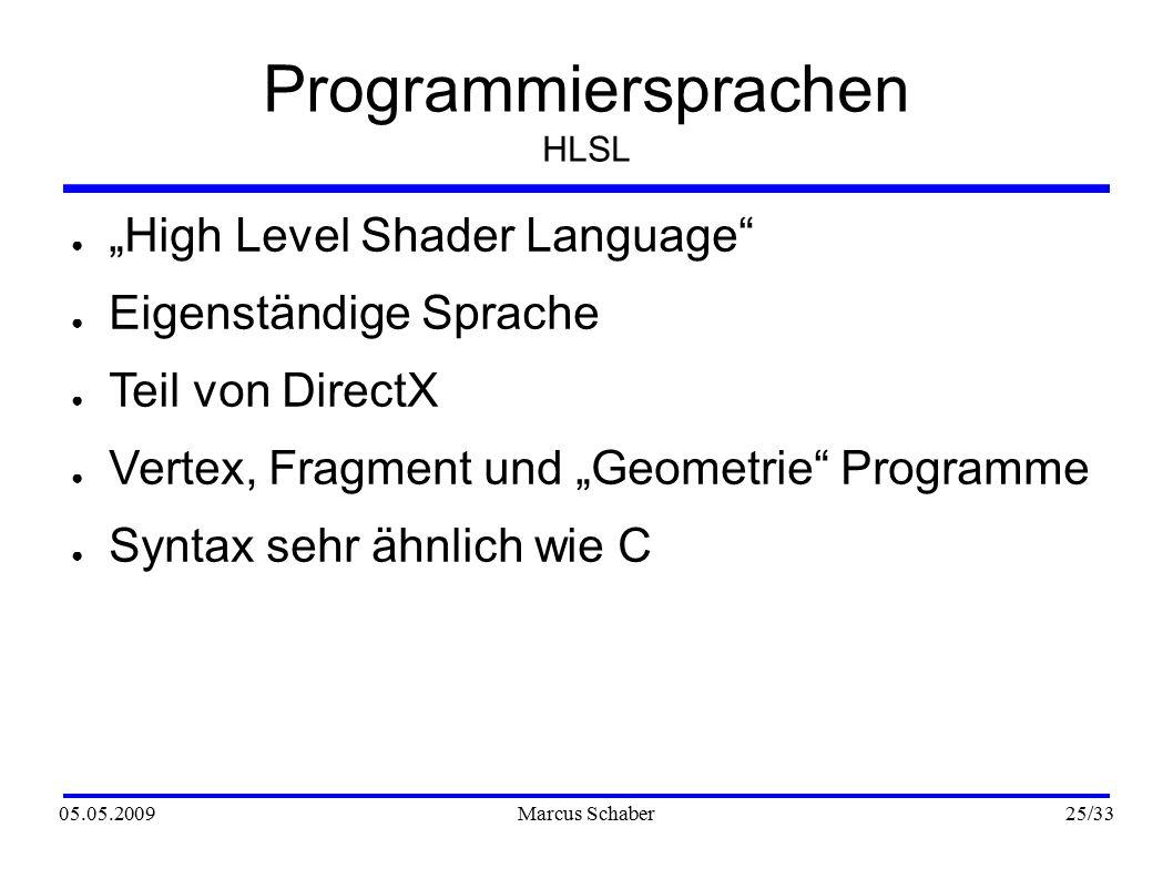 """05.05.2009Marcus Schaber 25 /33 Programmiersprachen HLSL ● """"High Level Shader Language ● Eigenständige Sprache ● Teil von DirectX ● Vertex, Fragment und """"Geometrie Programme ● Syntax sehr ähnlich wie C"""