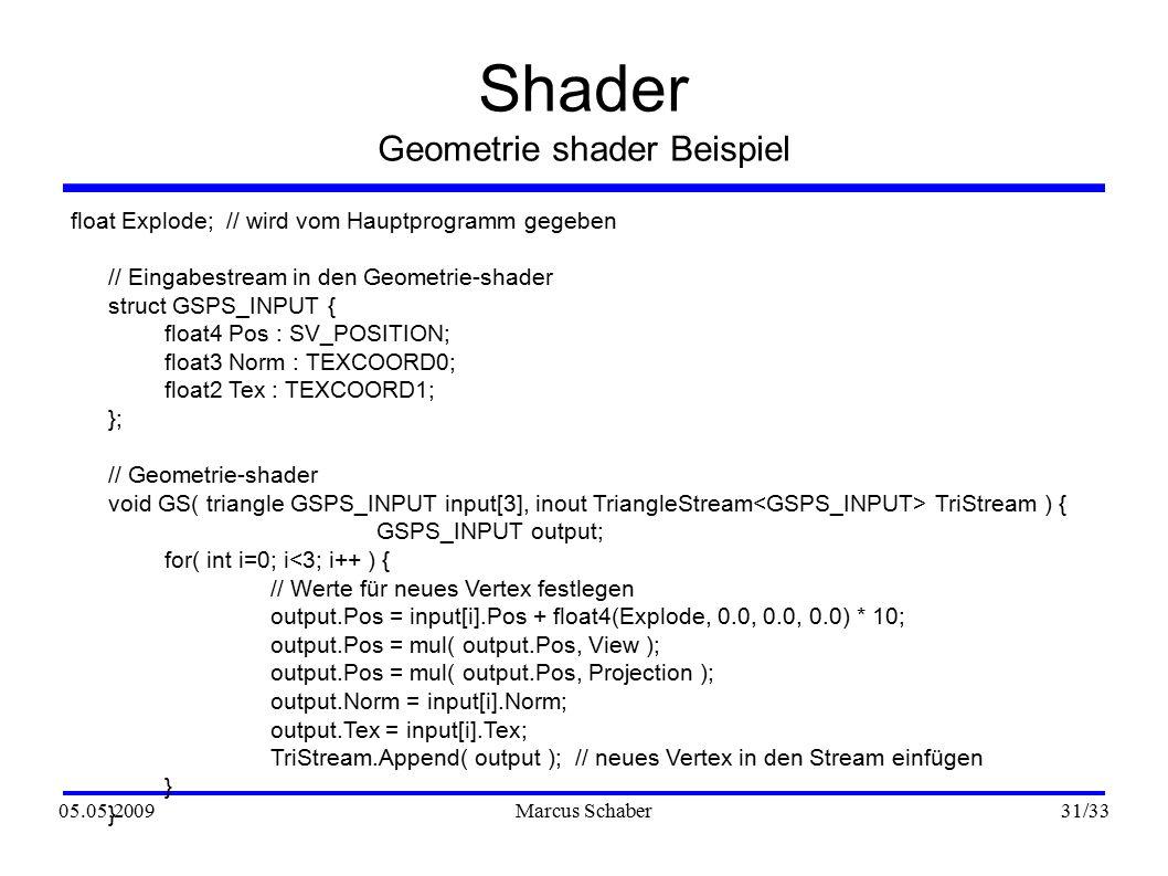 05.05.2009Marcus Schaber 31 /33 Shader Geometrie shader Beispiel float Explode; // wird vom Hauptprogramm gegeben // Eingabestream in den Geometrie-shader struct GSPS_INPUT { float4 Pos : SV_POSITION; float3 Norm : TEXCOORD0; float2 Tex : TEXCOORD1; }; // Geometrie-shader void GS( triangle GSPS_INPUT input[3], inout TriangleStream TriStream ) { GSPS_INPUT output; for( int i=0; i<3; i++ ) { // Werte für neues Vertex festlegen output.Pos = input[i].Pos + float4(Explode, 0.0, 0.0, 0.0) * 10; output.Pos = mul( output.Pos, View ); output.Pos = mul( output.Pos, Projection ); output.Norm = input[i].Norm; output.Tex = input[i].Tex; TriStream.Append( output ); // neues Vertex in den Stream einfügen } }
