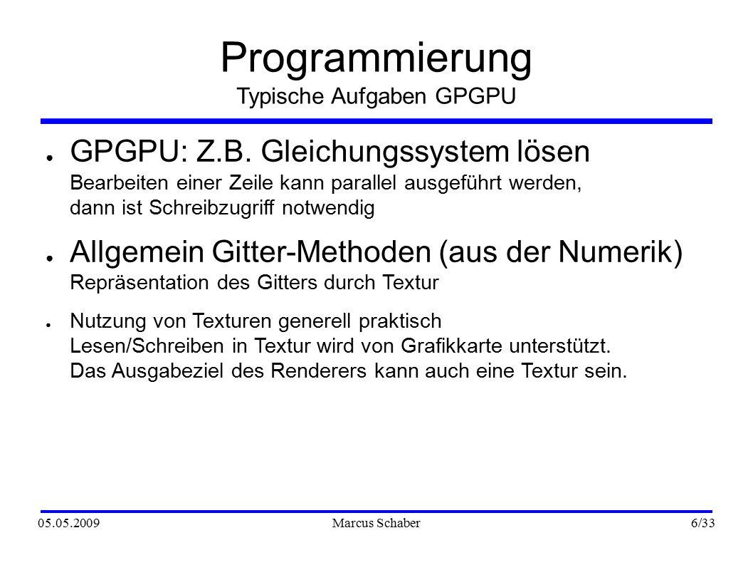 05.05.2009Marcus Schaber 17 /33 Programmiersprachen Brook Beispiel ● Stream: float a<> [3] [2];// stream aus 3x2 float arrays float b ;// legt Anzahl der Elemente im stream fest ● Kernel: void kernel foo (float a<>,out float b<>,float p) { b = a + p; } // a ist input-stream, b output-stream, p konstanter Parameter.