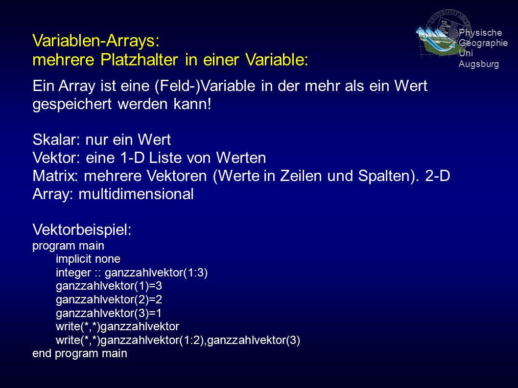 Physische Geographie Uni Augsburg Variablen-Arrays: mehrere Platzhalter in einer Variable: Ein Array ist eine (Feld-)Variable in der mehr als ein Wert gespeichert werden kann.