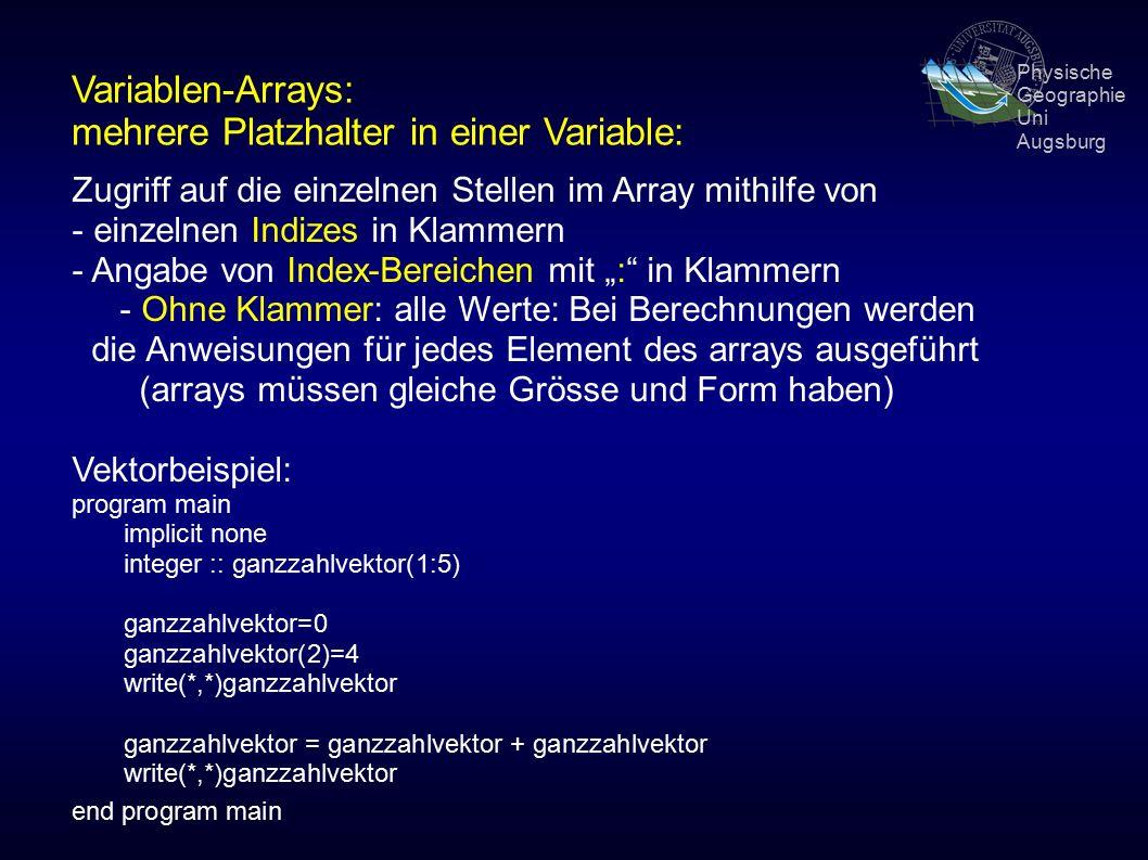 """Physische Geographie Uni Augsburg Variablen-Arrays: mehrere Platzhalter in einer Variable: Zugriff auf die einzelnen Stellen im Array mithilfe von - einzelnen Indizes in Klammern - Angabe von Index-Bereichen mit """": in Klammern - Ohne Klammer: alle Werte: Bei Berechnungen werden die Anweisungen für jedes Element des arrays ausgeführt (arrays müssen gleiche Grösse und Form haben) Vektorbeispiel: program main implicit none integer :: ganzzahlvektor(1:5) ganzzahlvektor=0 ganzzahlvektor(2)=4 write(*,*)ganzzahlvektor ganzzahlvektor = ganzzahlvektor + ganzzahlvektor write(*,*)ganzzahlvektor end program main"""