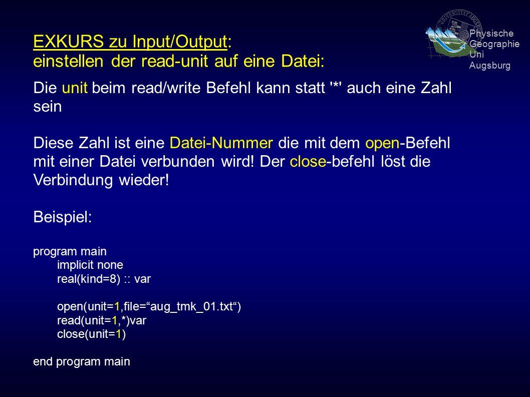 Physische Geographie Uni Augsburg EXKURS zu Input/Output: einstellen der read-unit auf eine Datei: Die unit beim read/write Befehl kann statt * auch eine Zahl sein Diese Zahl ist eine Datei-Nummer die mit dem open-Befehl mit einer Datei verbunden wird.