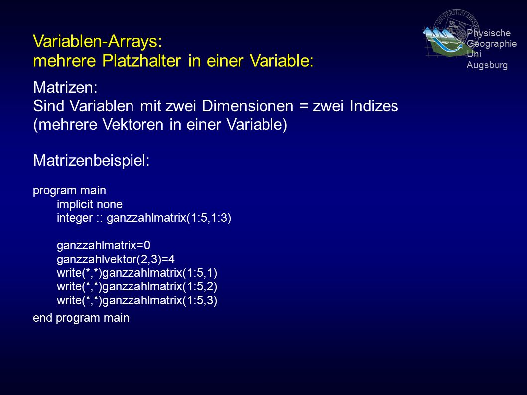 Physische Geographie Uni Augsburg Variablen-Arrays: mehrere Platzhalter in einer Variable: Matrizen: Sind Variablen mit zwei Dimensionen = zwei Indizes (mehrere Vektoren in einer Variable) Matrizenbeispiel: program main implicit none integer :: ganzzahlmatrix(1:5,1:3) ganzzahlmatrix=0 ganzzahlvektor(2,3)=4 write(*,*)ganzzahlmatrix(1:5,1) write(*,*)ganzzahlmatrix(1:5,2) write(*,*)ganzzahlmatrix(1:5,3) end program main