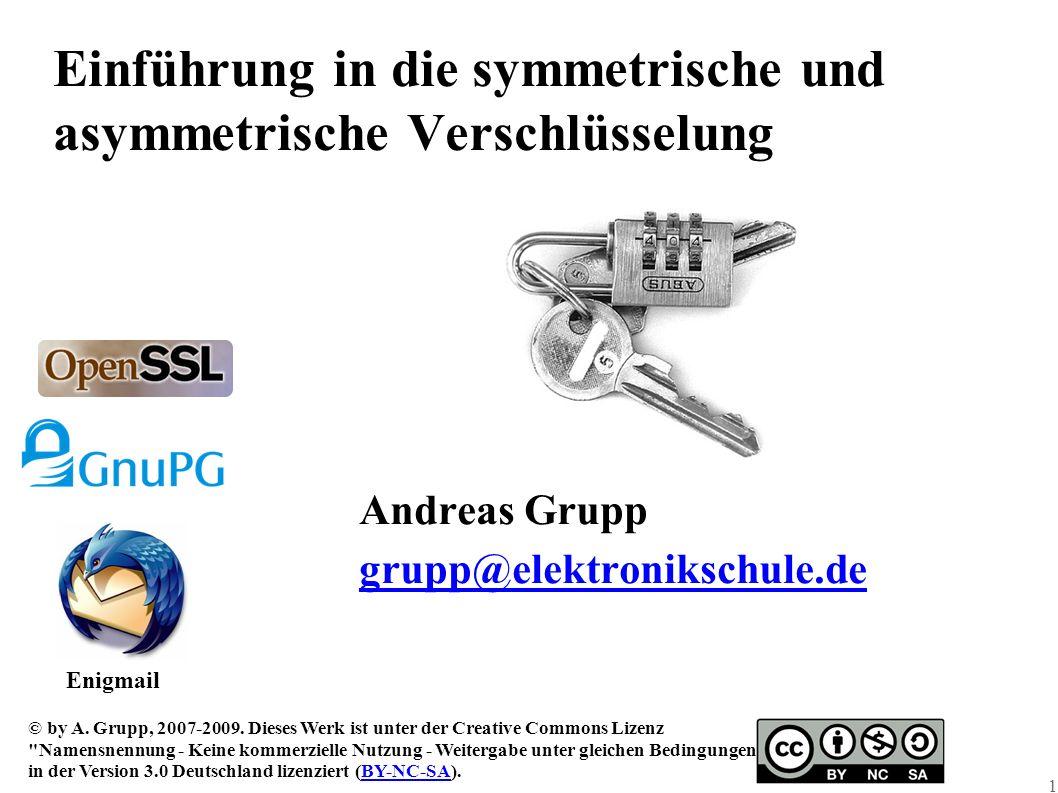 1 Einführung in die symmetrische und asymmetrische Verschlüsselung Andreas Grupp grupp@elektronikschule.de © by A. Grupp, 2007-2009. Dieses Werk ist u