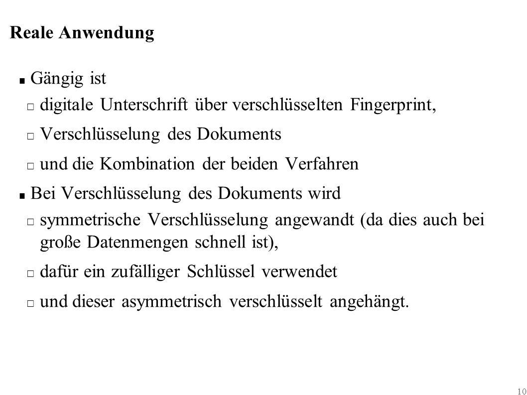10 Reale Anwendung ■ Gängig ist □ digitale Unterschrift über verschlüsselten Fingerprint, □ Verschlüsselung des Dokuments □ und die Kombination der beiden Verfahren ■ Bei Verschlüsselung des Dokuments wird □ symmetrische Verschlüsselung angewandt (da dies auch bei große Datenmengen schnell ist), □ dafür ein zufälliger Schlüssel verwendet □ und dieser asymmetrisch verschlüsselt angehängt.