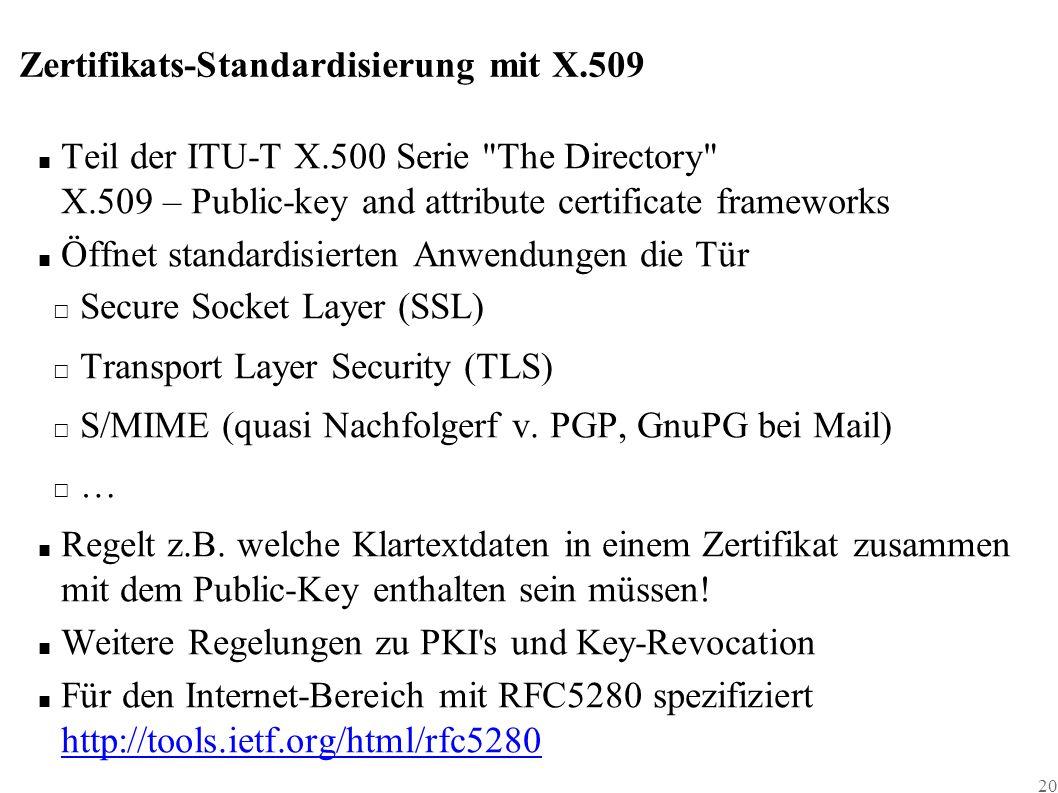 20 Zertifikats-Standardisierung mit X.509 ■ Teil der ITU-T X.500 Serie The Directory X.509 – Public-key and attribute certificate frameworks ■ Öffnet standardisierten Anwendungen die Tür □ Secure Socket Layer (SSL) □ Transport Layer Security (TLS) □ S/MIME (quasi Nachfolgerf v.