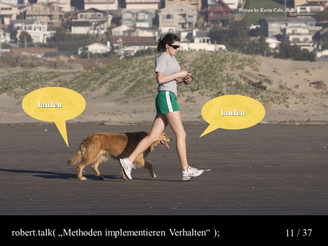 "/ 37 11 Picture by Kevin Cole, flickr.com laufen laufen laufen robert.talk( ""Methoden implementieren Verhalten );"
