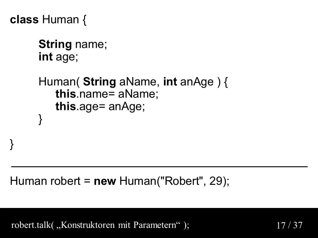 "/ 37 17 class Human { String name; int age; Human( String aName, int anAge ) { this.name= aName; this.age= anAge; } Human robert = new Human( Robert , 29); robert.talk( ""Konstruktoren mit Parametern );"