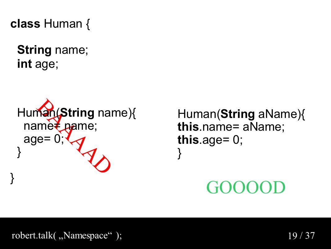 "/ 37 19 BAAAAD class Human { String name; int age; Human(String name){ name= name; age= 0; } Human(String aName){ this.name= aName; this.age= 0; } GOOOOD robert.talk( ""Namespace );"