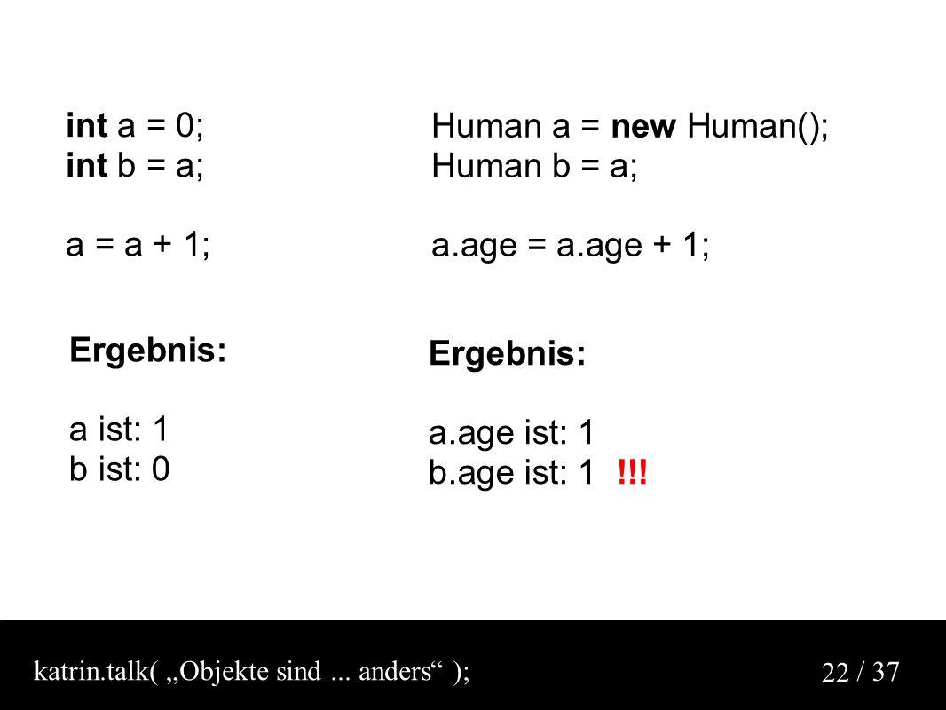 / 37 22 Human a = new Human(); Human b = a; a.age = a.age + 1; int a = 0; int b = a; a = a + 1; Ergebnis: a ist: 1 b ist: 0 Ergebnis: a.age ist: 1 b.age ist: 1 !!.