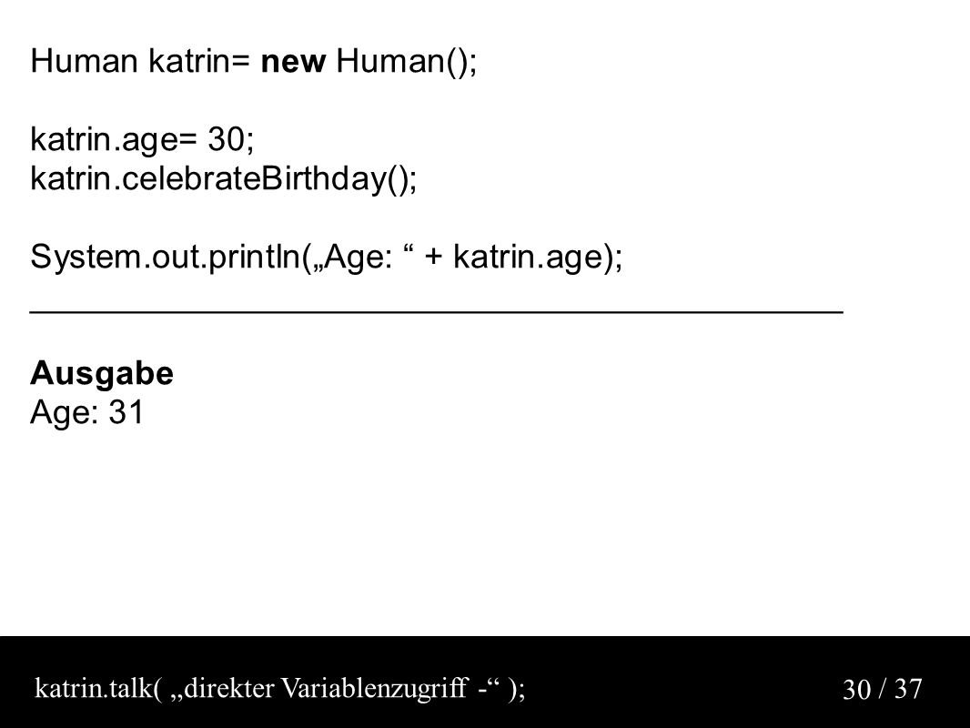 "/ 37 30 Human katrin= new Human(); katrin.age= 30; katrin.celebrateBirthday(); System.out.println(""Age: + katrin.age); ___________________________________________ Ausgabe Age: 31 katrin.talk( ""direkter Variablenzugriff - );"