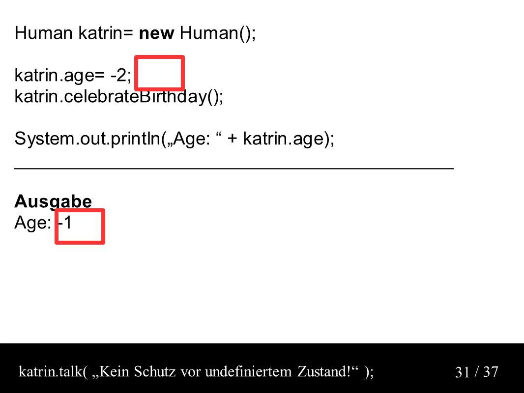 "/ 37 31 Human katrin= new Human(); katrin.age= -2; katrin.celebrateBirthday(); System.out.println(""Age: + katrin.age); ___________________________________________ Ausgabe Age: -1 katrin.talk( ""Kein Schutz vor undefiniertem Zustand! );"