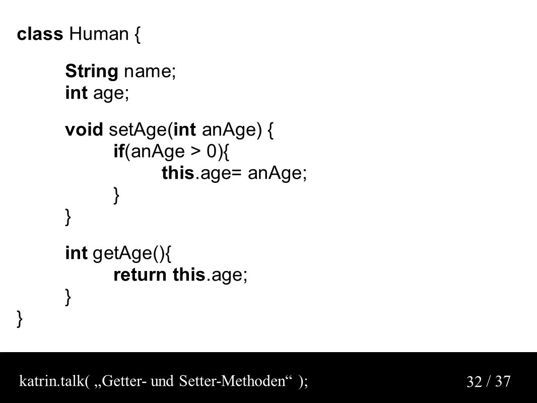 "/ 37 32 class Human { String name; int age; void setAge(int anAge) { if(anAge > 0){ this.age= anAge; } int getAge(){ return this.age; } katrin.talk( ""Getter- und Setter-Methoden );"