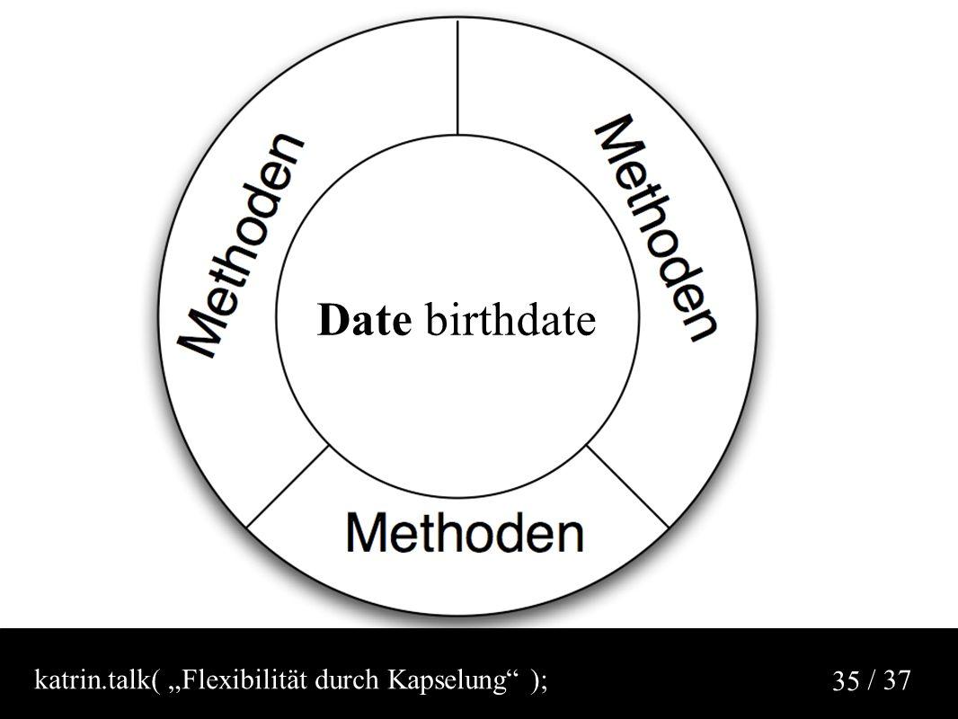 """/ 37 35 Date birthdate katrin.talk( """"Flexibilität durch Kapselung );"""