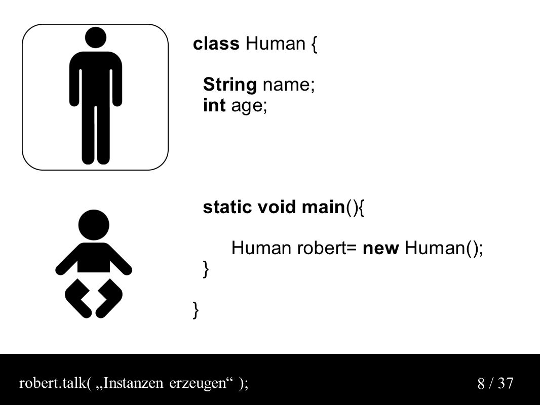 "/ 37 8 class Human { String name; int age; static void main(){ Human robert= new Human(); } robert.talk( ""Instanzen erzeugen );"